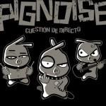 Pignoise – Cuestión De Directo