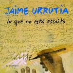 Jaime Urrutia - Lo que no está escrito